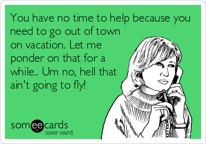 You have no time to help because you need to go out of town on vacation. Let me ponder on that for a while.. Um no, hell that ain't going to fly!