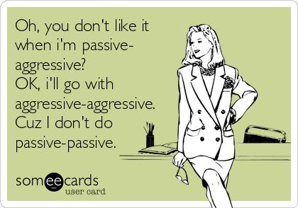 Oh, you don't like it when i'm passive- aggressive?  OK, i'll go with  aggressive-aggressive. Cuz I don't do passive-passive.