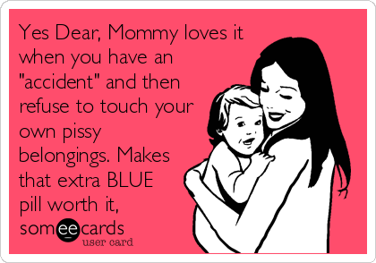"Yes Dear, Mommy loves it when you have an ""accident"" and then refuse to touch your own pissy belongings. Makes that extra BLUE pill worth it,"