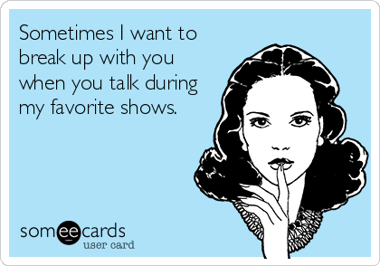 Sometimes I want to break up with you when you talk during my favorite shows.