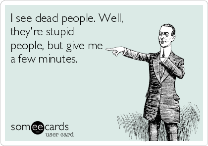 I see dead people. Well, they're stupid people, but give me a few minutes.