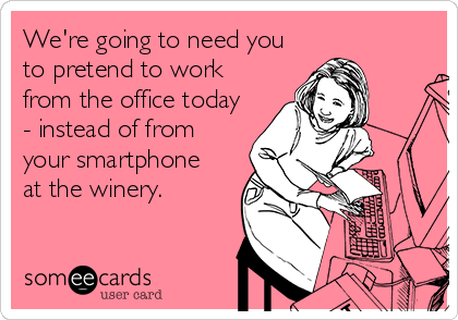We're going to need you to pretend to work from the office today - instead of from your smartphone  at the winery.