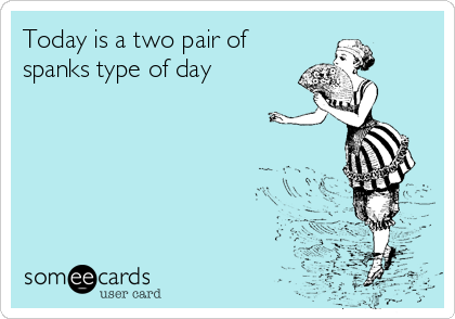 Today is a two pair of spanks type of day