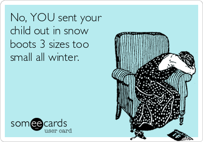 No, YOU sent your child out in snow boots 3 sizes too small all winter.