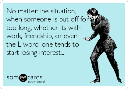 No matter the situation, when someone is put off for too long, whether its with work, friendship, or even the L word, one tends to start losing interest...