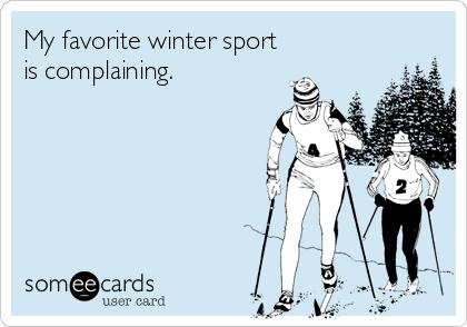 My favorite winter sport is complaining.