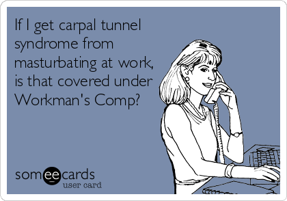 If I get carpal tunnel syndrome from masturbating at work, is that covered under Workman's Comp?