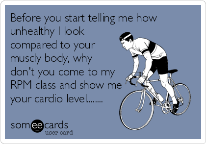 Before you start telling me how unhealthy I look compared to your muscly body, why don't you come to my RPM class and show me your cardio level........