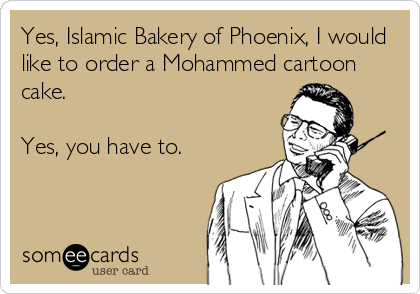 Yes, Islamic Bakery of Phoenix, I would like to order a Mohammed cartoon cake.  Yes, you have to.