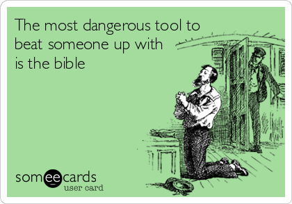 The most dangerous tool to beat someone up with is the bible