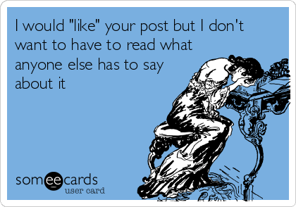 """I would """"like"""" your post but I don't want to have to read what anyone else has to say about it"""
