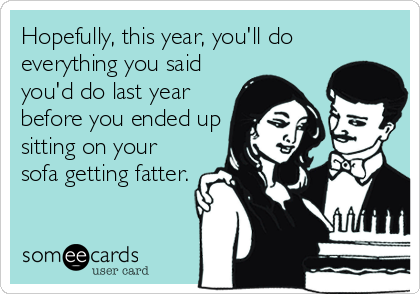Hopefully, this year, you'll do everything you said you'd do last year before you ended up sitting on your sofa getting fatter.