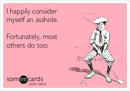 I happily consider  myself an asshole.    Fortunately, most others do too.