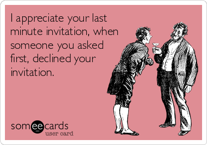 I appreciate your last minute invitation, when someone you asked first, declined your invitation.