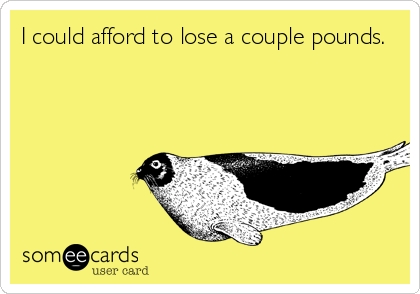 I could afford to lose a couple pounds.