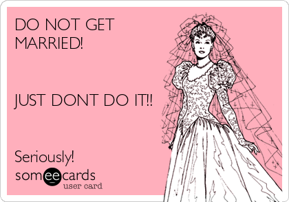 DO NOT GET MARRIED!   JUST DONT DO IT!!   Seriously!
