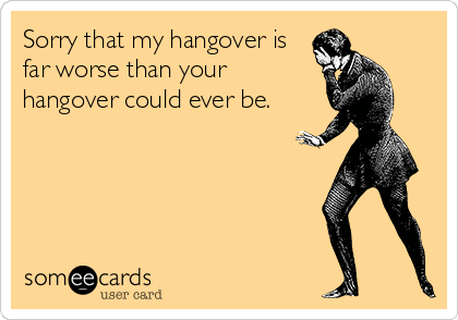 Sorry that my hangover is far worse than your hangover could ever be.