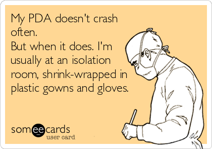 My PDA doesn't crash often.   But when it does. I'm usually at an isolation room, shrink-wrapped in plastic gowns and gloves.