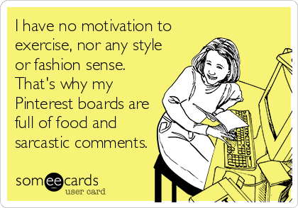 I have no motivation to exercise, nor any style or fashion sense. That's why my Pinterest boards are full of food and sarcastic comments.