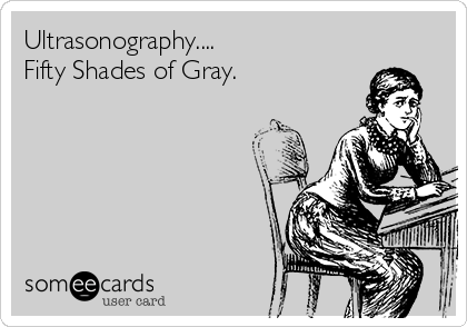 Ultrasonography.... Fifty Shades of Gray.