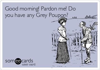 Good morning! Pardon me! Do you have any Grey Poupon?