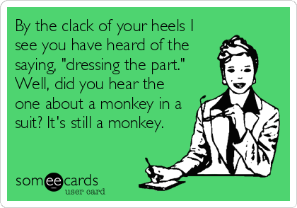 """By the clack of your heels I see you have heard of the saying, """"dressing the part."""" Well, did you hear the one about a monkey in a suit? It's still a monkey."""