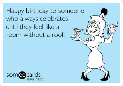 Happy birthday to someone who always celebrates until they feel like a room without a roof.