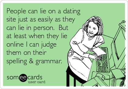 People can lie on a dating site just as easily as they can lie in person.  But at least when they lie online I can judge them on their spelling & grammar.
