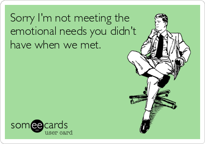 Sorry I'm not meeting the emotional needs you didn't have when we met.