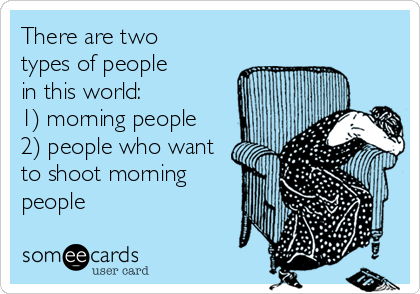 There are two  types of people in this world: 1) morning people 2) people who want to shoot morning people