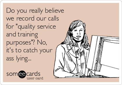 "Do you really believe we record our calls for ""quality service and training purposes""? No, it's to catch your ass lying..."