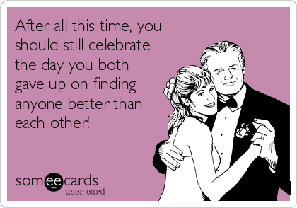 After all this time, you should still celebrate the day you both gave up on finding anyone better than each other!