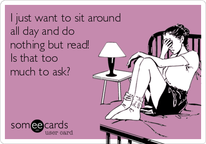 I just want to sit around  all day and do nothing but read! Is that too  much to ask?