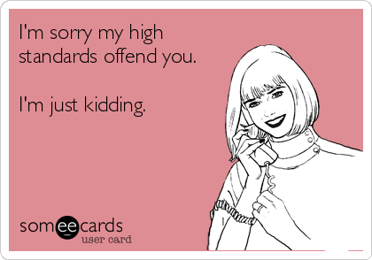 I'm sorry my high standards offend you.  I'm just kidding.