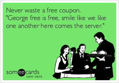 """Never waste a free coupon. """"George free is free, smile like we like one another here comes the server."""""""
