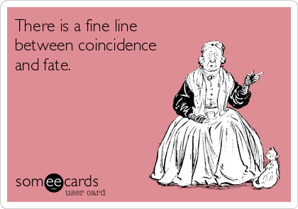 There is a fine line between coincidence  and fate.