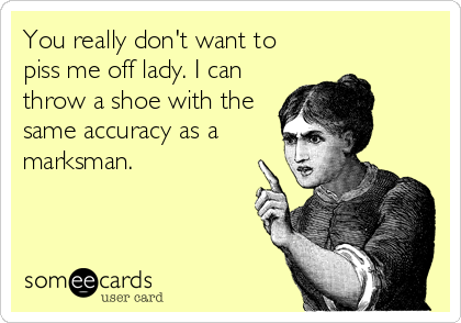 You really don't want to piss me off lady. I can throw a shoe with the same accuracy as a marksman.