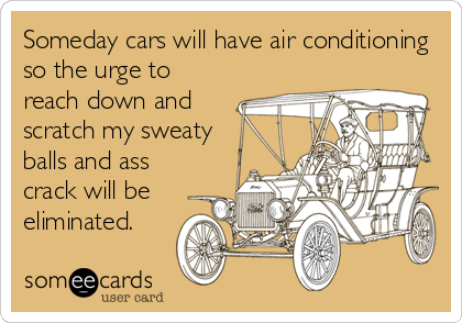 Someday cars will have air conditioning so the urge to reach down and scratch my sweaty balls and ass crack will be eliminated.