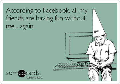 According to Facebook, all my  friends are having fun without me... again.