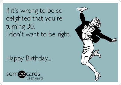 If it's wrong to be so delighted that you're turning 30, I don't want to be right.   Happy Birthday...
