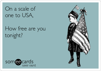 On a scale of  one to USA,  How free are you tonight?