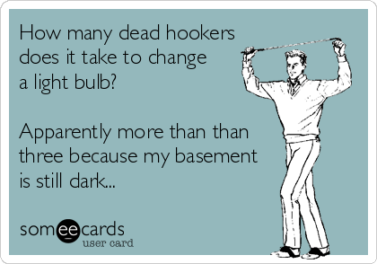 How many dead hookers  does it take to change  a light bulb?  Apparently more than than  three because my basement  is still dark...
