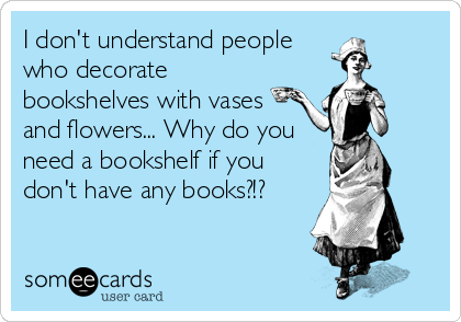 I don't understand people who decorate bookshelves with vases and flowers... Why do you need a bookshelf if you don't have any books?!?