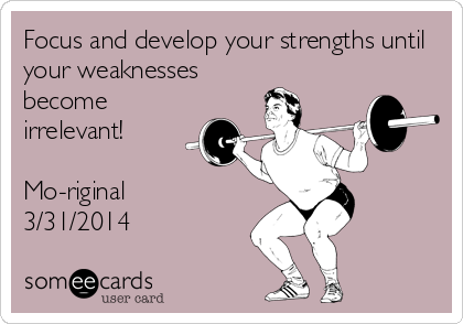 Focus and develop your strengths until your weaknesses become irrelevant!   Mo-riginal 3/31/2014