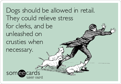 Dogs should be allowed in retail. They could relieve stress for clerks, and be unleashed on crusties when necessary.