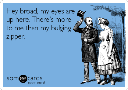 Hey broad, my eyes are up here. There's more to me than my bulging zipper.
