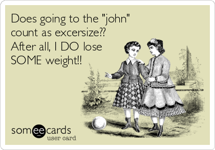 "Does going to the ""john""  count as excersize??  After all, I DO lose SOME weight!!"