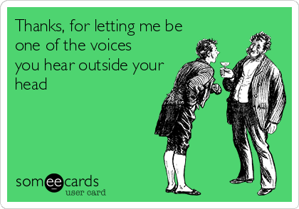 Thanks, for letting me be  one of the voices you hear outside your head