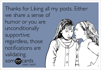Thanks for Liking all my posts. Either we share a sense of humor or you are unconditionally supportive; regardless, those notifications are validating.