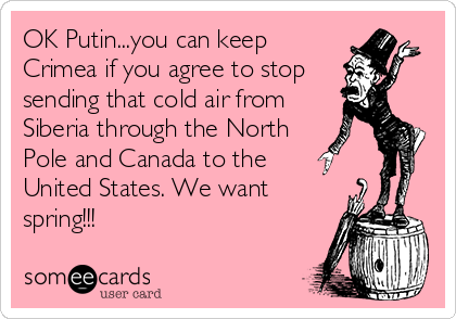 OK Putin...you can keep Crimea if you agree to stop  sending that cold air from Siberia through the North Pole and Canada to the  United States. We want spring!!!